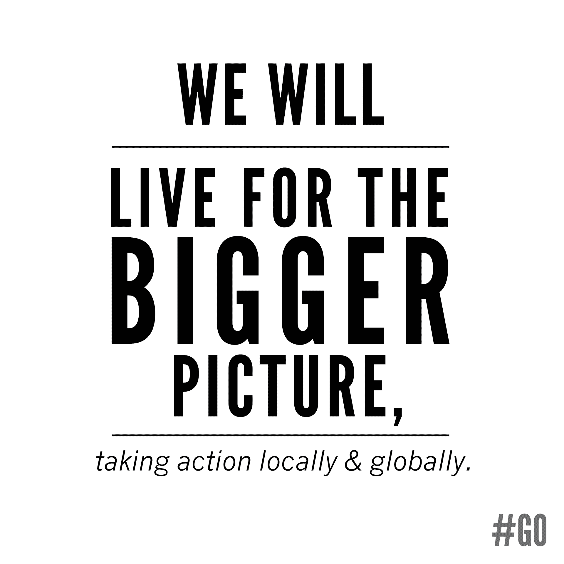 We will live for the bigger picture, taking action locally and globally.